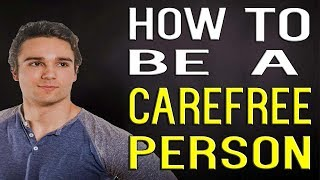 How To Be A Carefree Person - Developing A Calm Personality