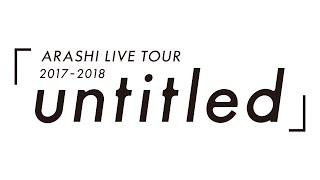 ARASHI - ARASHI LIVE TOUR 2017-2018「untitled」