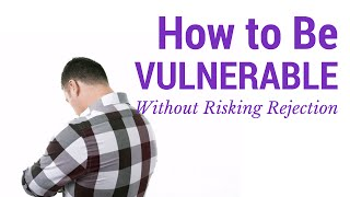 How to Be Vulnerable Without Risking Rejection From Men