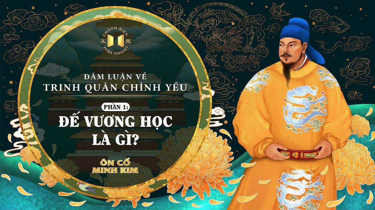 Trinh Quán Chính Yếu – Phần 1: Đế vương học là gì? | Ôn Cổ Minh Kim
