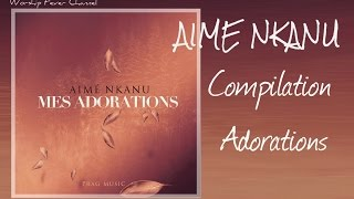 Aimé Nkanu - Compilation de ses Adorations    **Worship Fever Channel **
