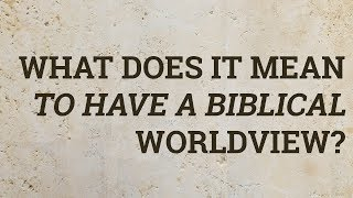 What Does It Mean to Have a Biblical Worldview?