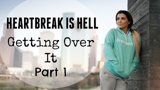 Heartbreak Is Hell | Getting Over It | Part 1