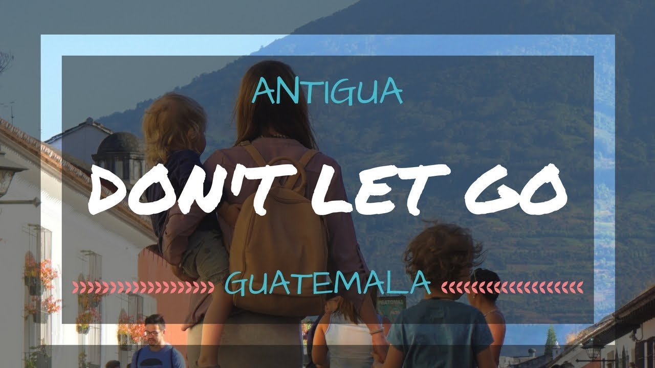 Don't Let Go : Antigua, Guatemala