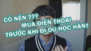 [Vlog Du Học Hàn 32]: Có nên mua điện thoại ở Việt Nam trước khi đi Du Học Hàn Quốc hay không?