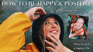 HOW TO BE HAPPY & POSITIVE pt. 1 (+ relationship advice )