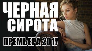 ПРЕМЬЕРА 2017 ЗАВОРОЖИЛА ИНТЕРНЕТ  ЧЕРНАЯ СИРОТА  Русские мелодрамы 2017 новинки, фильмы 2017 HD