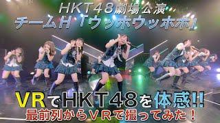 VRでHKT48を体感‼劇場公演を最前列からVRで撮ってみた!チームH「ウッホウッホホ」/HKT48[公式]