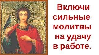 Три сильные молитвы на удачу/Молитва святому Трифону на удачу в работе/Включить сильные молитвы
