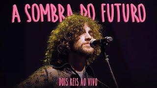 Dois Reis   A Sombra Do Futuro (ao Vivo Em São Paulo)