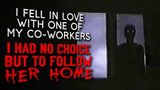 """""""I fell in love with one of my co workers. I had no choice but to follow her home"""" creepypasta"""