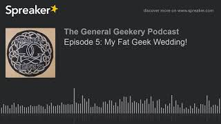 The General Geekery Podcast - Episode 5: My Fat Geek Wedding!