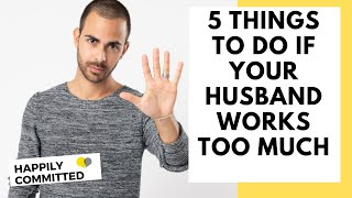 5 Things To Do If Your Husband Works Too Much
