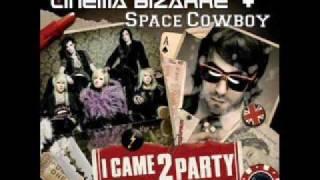 Cinema Bizzare & Space Cowboy - I Came 2 Party