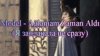 Model -  Ağlamam Zaman Aldı (+русский перевод)
