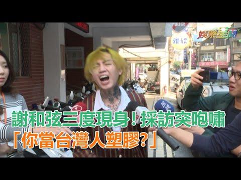 謝和弦三度現身!採訪對鏡頭突咆嘯:「你當台灣人塑膠?」