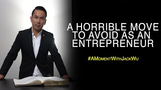 A Horrible Move To Avoid As An Entrepreneur   A Moment With Jack Wu