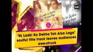 'Ek Ladki Ko Dekha Toh Aisa Laga' soulful title track leaves audiences awe-struck
