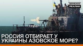 Россия отбирает у Украины Азовское море? | «Донбасc.Реалии»
