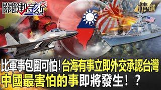 【關鍵時刻】比軍事包圍更可怕!台海有事「立即外交承認台灣」 中國最害怕的事即將發生!?