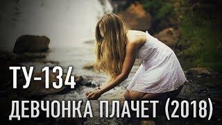 Группа ТУ-134 – Девчонка плачет (2018)