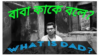 What is dad?।। What is father? ।।What is the classification of father?।। বাবা কাকে বলে?।।বাবার মূল্য