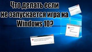 Что делать если  не запускается игра на  Windows 10?