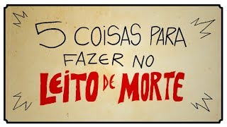5 COISAS PARA FAZER NO LEITO DE MORTE