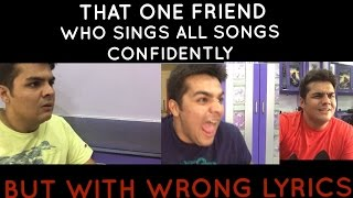 That one friend who sings all songs confidently with wrong lyrics