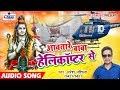2018 का हिट BolBam Song - आवतारे बाबा हेलीकॉप्टर से - Aawatare Baba Helicopter Se - Naresh Nashila
