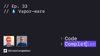 Code Completion Episode 33: 💧 Vapor-ware