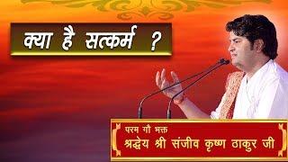 Kya Hai Satkarm ? || Shri Sanjeev Krishna Thakur Ji
