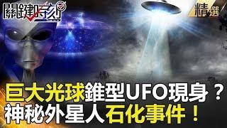 關鍵時刻精選│巨大光球錐型UFO現身?神秘外星人石化事件!-傅鶴齡 黃創夏 朱學恒 馬西屏