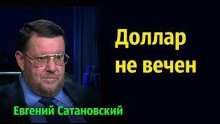 Евгений Сатановский - Доллар не вечен.