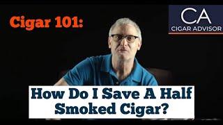 How Do I Save a Half Smoked Cigar? - Cigar 101