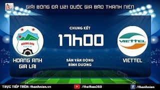 [TRỰC TIẾP] HOÀNG ANH GIA LAI  vs VIETTEL: Chung kết U.21 quốc gia Báo Thanh Niên 2017