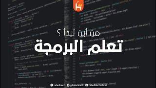 تعلم البرمجة _ كيف أبدا تعلم البرمجة ؟ من أين أبدا ؟ وماذا أتعلم ؟