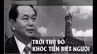 Chủ tịch Trần Đại Quang: Trời Thủ đô khóc tiễn biệt người | Kholo.pk