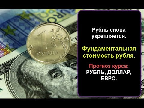 Рубль укрепляется. Фундаментальная стоимость рубля. Прогноз курса доллара. Рубль, Доллар, Евро.