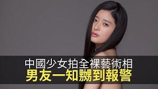 思浩話你知中國妙齡少女同意拍全裸藝術相,男友一知嬲到報警!(大家真風騷)