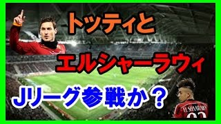 jリーグJリーグ参戦か?トッティとエルシャーラウィが売り込み「日本にお金があるのは世界でも有名」