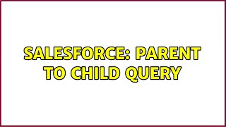 Salesforce: parent to child query (2 Solutions!!)