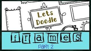 Lets Doodle : Doodle Frames  [Pt. 2]
