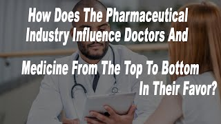 How Does The Pharmaceutical Industry Influence Doctors And Medicine From The Top To Bottom
