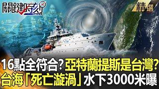【關鍵時刻】16項線索全符合?傳說中的亞特蘭提斯是台灣?!台海「死亡漩渦」水下3000米曝光