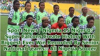 Sport News  Nigeria 15 Niger 0: Super Falcons Create History With Biggest Ever Win Recorded By Se...