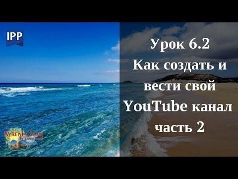Урок 6.2 КАК СОЗДАТЬ И ВЕСТИ СВОЙ YouTube КАНАЛ   часть 2