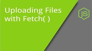 Using Fetch to Upload Files