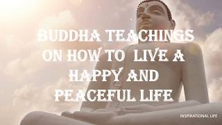 BUDDHA TEACHINGS- HOW TO LIVE A HAPPY AND PEACEFUL LIFE