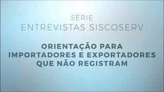 Série Entrevistas Siscoserv 4/4: Orientação para os importadores e exportadores que não registram